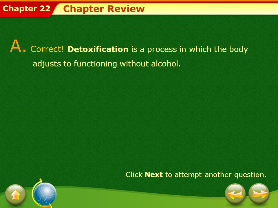 Chapter Review A. Correct! Detoxification is a process in which the body adjusts to functioning without alcohol.