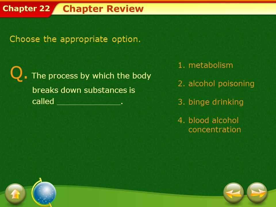 Chapter Review Choose the appropriate option. Q. The process by which the body breaks down substances is called _____________.