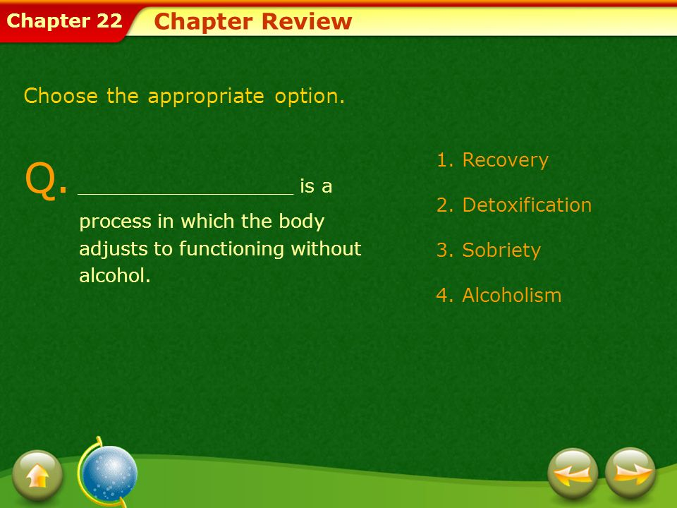 Chapter Review Choose the appropriate option. Q. __________________ is a process in which the body adjusts to functioning without alcohol.