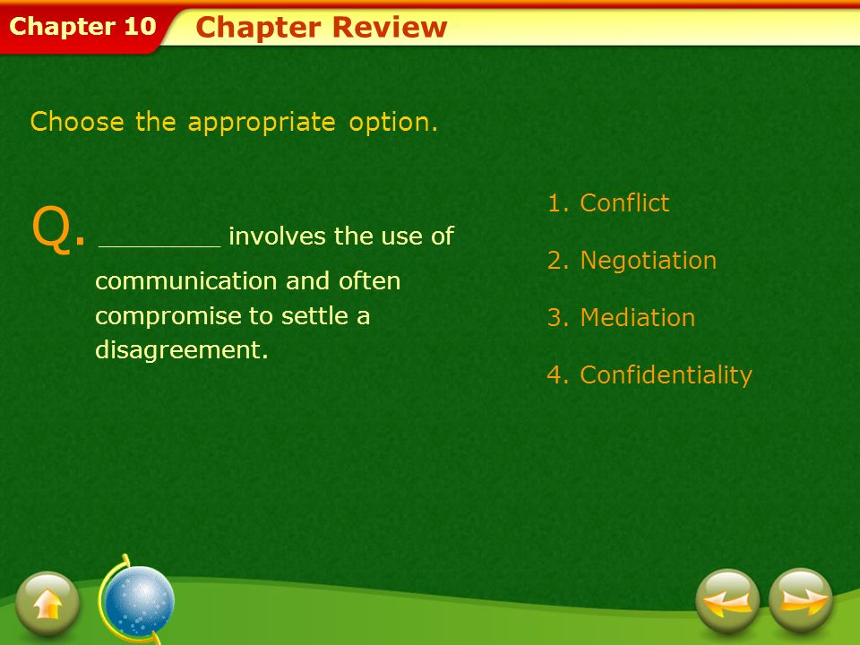 Chapter Review Choose the appropriate option. Q. ________ involves the use of communication and often compromise to settle a disagreement.