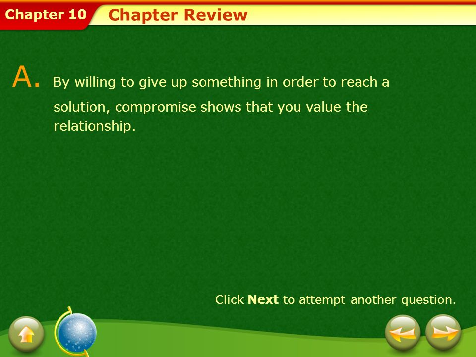 Chapter Review A. By willing to give up something in order to reach a solution, compromise shows that you value the relationship.