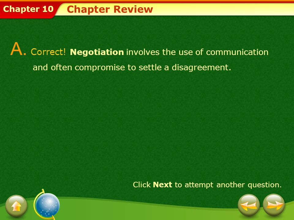 Chapter Review A. Correct! Negotiation involves the use of communication and often compromise to settle a disagreement.