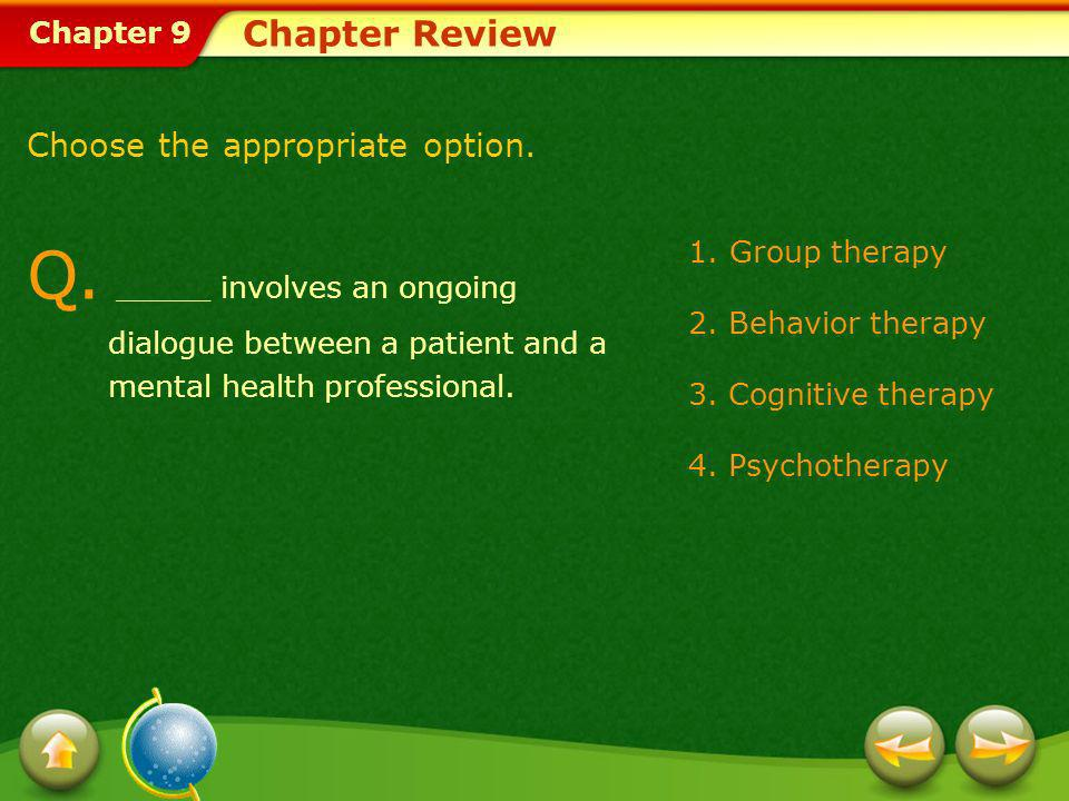Chapter Review Choose the appropriate option. Q. _____ involves an ongoing dialogue between a patient and a mental health professional.