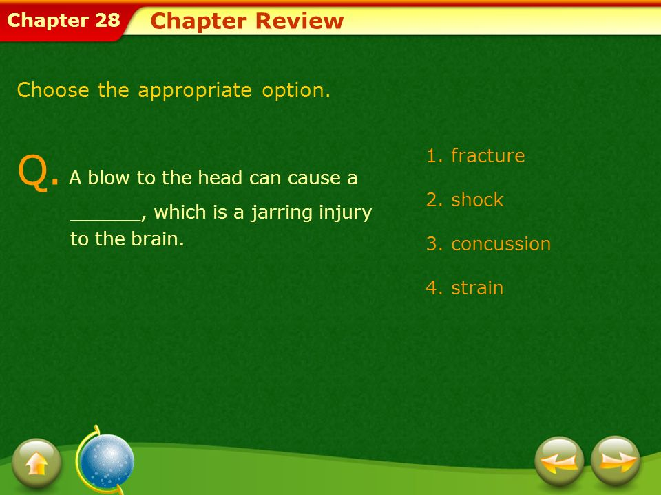 Chapter Review Choose the appropriate option. Q. A blow to the head can cause a ______, which is a jarring injury to the brain.