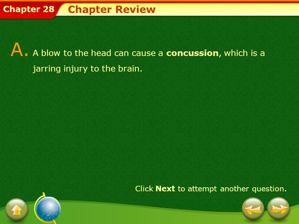Chapter Review A. A blow to the head can cause a concussion, which is a jarring injury to the brain.