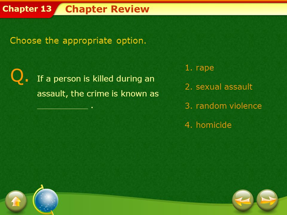Chapter Review Choose the appropriate option. Q. If a person is killed during an assault, the crime is known as __________ .