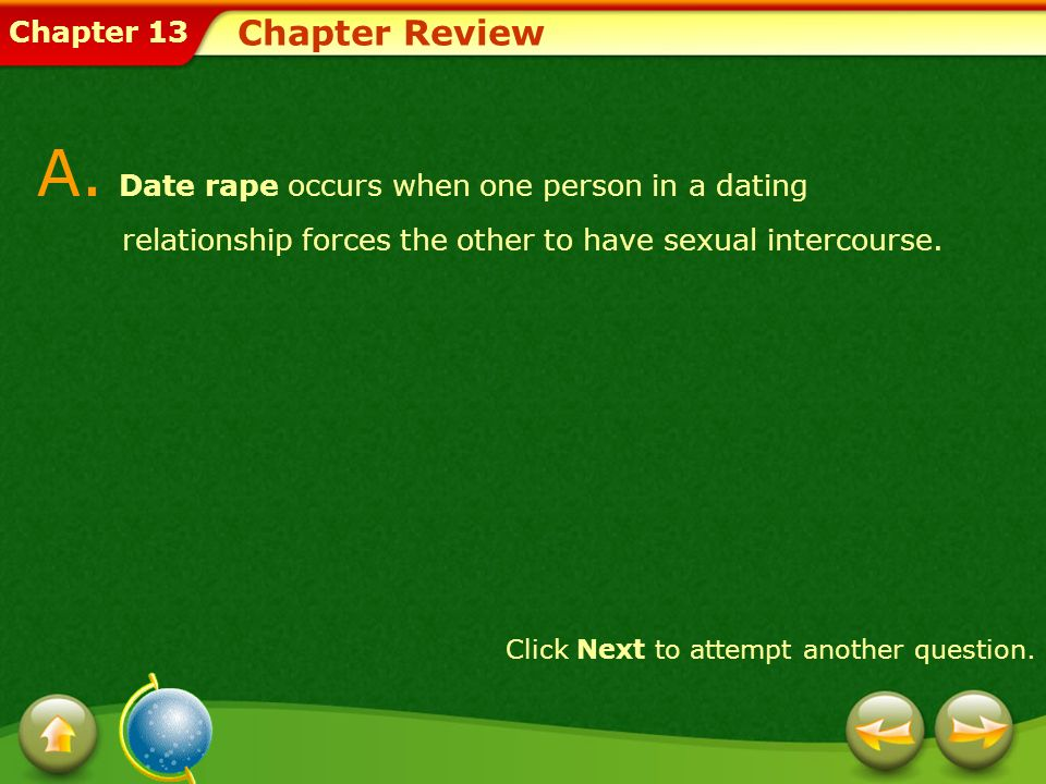 Chapter Review A. Date rape occurs when one person in a dating relationship forces the other to have sexual intercourse.