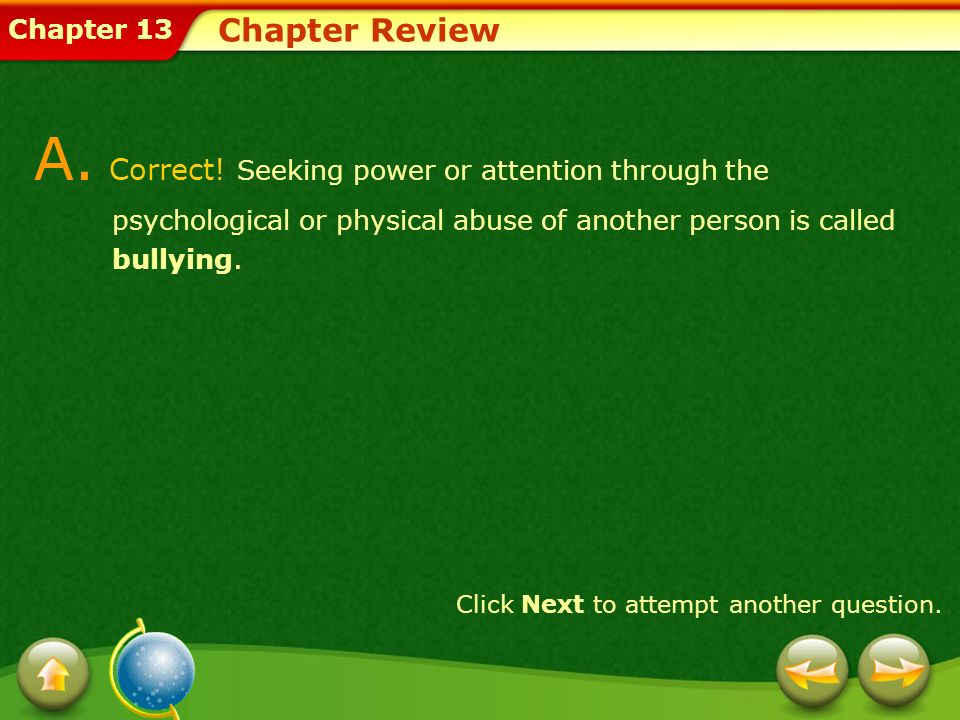 Chapter Review A. Correct! Seeking power or attention through the psychological or physical abuse of another person is called bullying.