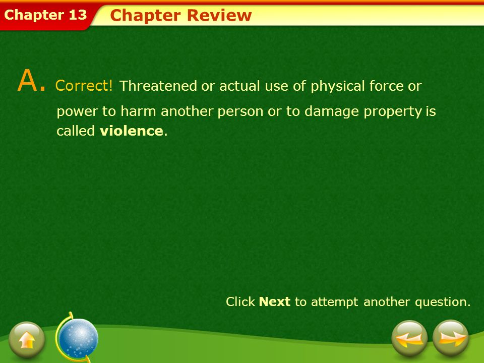 Chapter Review A. Correct! Threatened or actual use of physical force or power to harm another person or to damage property is called violence.