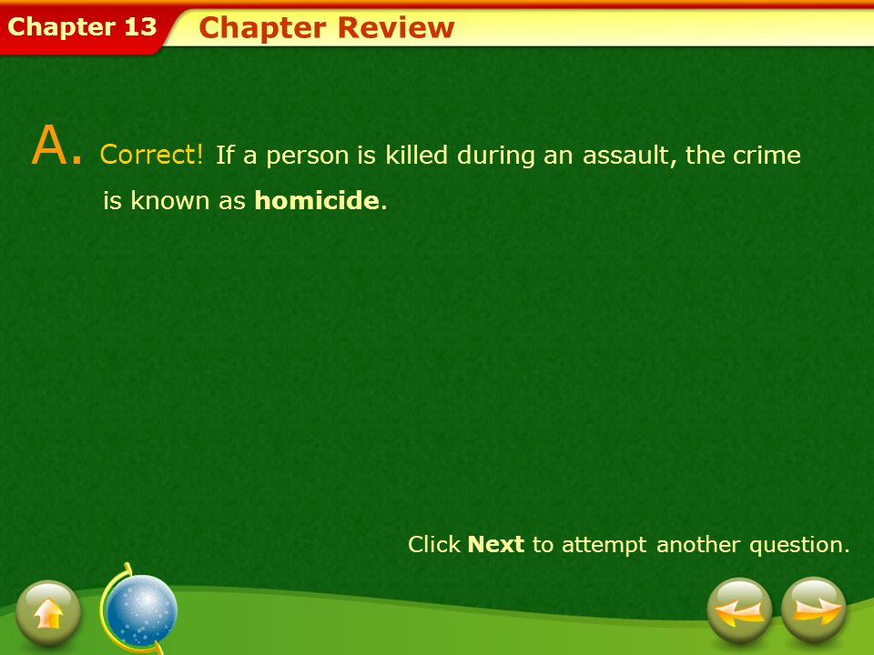 Chapter Review A. Correct! If a person is killed during an assault, the crime is known as homicide.