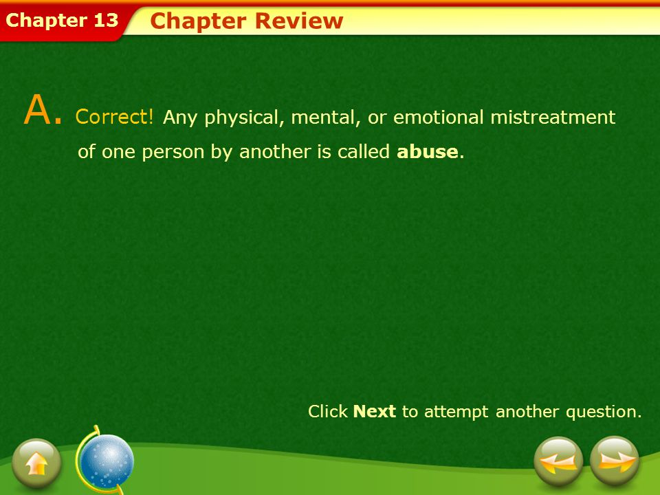 Chapter Review A. Correct! Any physical, mental, or emotional mistreatment of one person by another is called abuse.