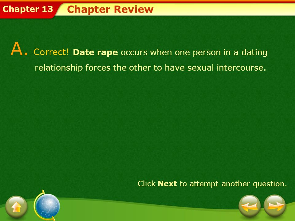 Chapter Review A. Correct! Date rape occurs when one person in a dating relationship forces the other to have sexual intercourse.