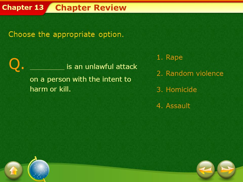 Chapter Review Choose the appropriate option. Q. ________ is an unlawful attack on a person with the intent to harm or kill.