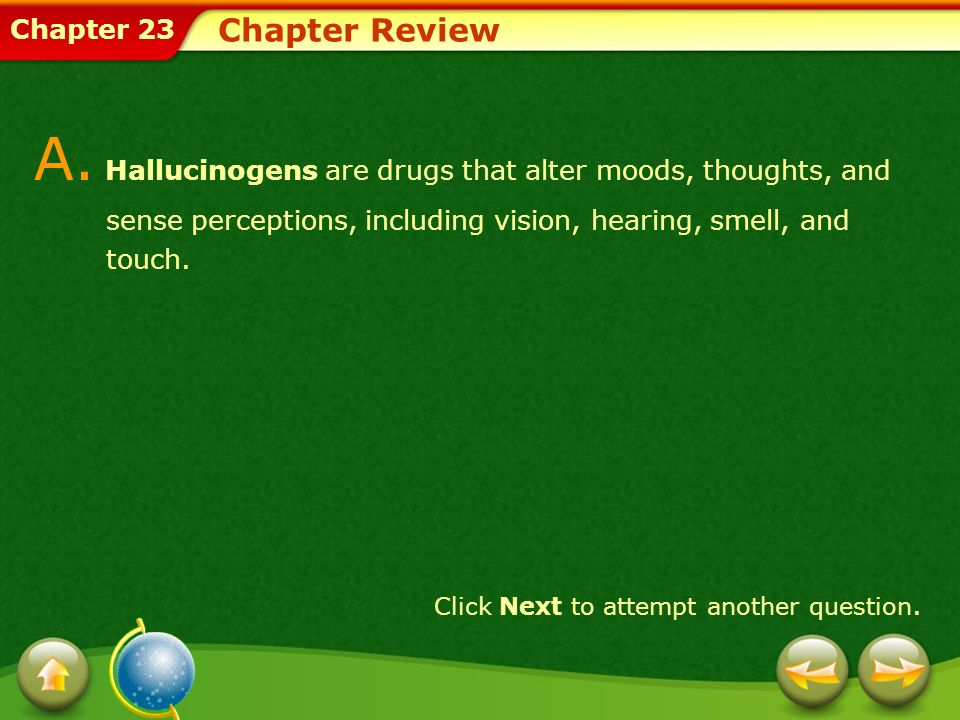 Chapter Review A. Hallucinogens are drugs that alter moods, thoughts, and sense perceptions, including vision, hearing, smell, and touch.