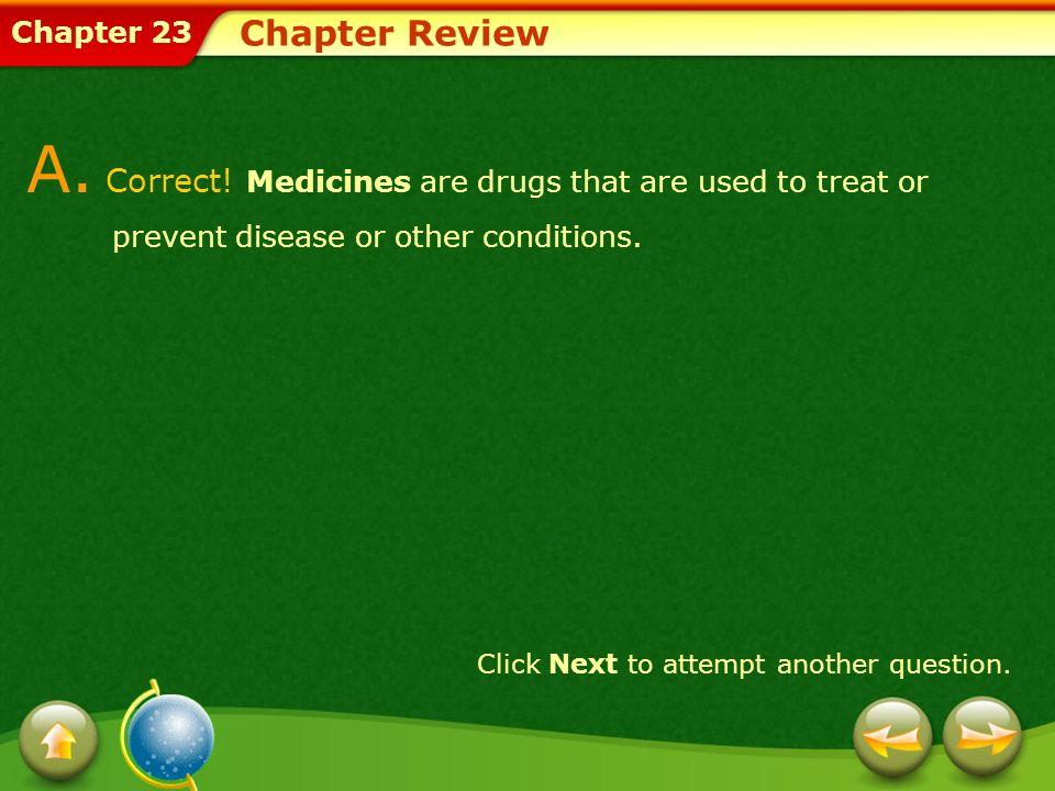 Chapter Review A. Correct! Medicines are drugs that are used to treat or prevent disease or other conditions.