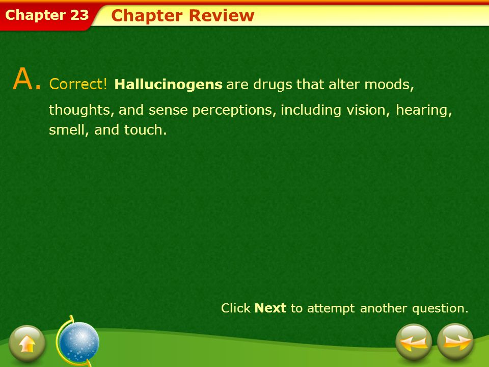 Chapter Review A. Correct! Hallucinogens are drugs that alter moods, thoughts, and sense perceptions, including vision, hearing, smell, and touch.