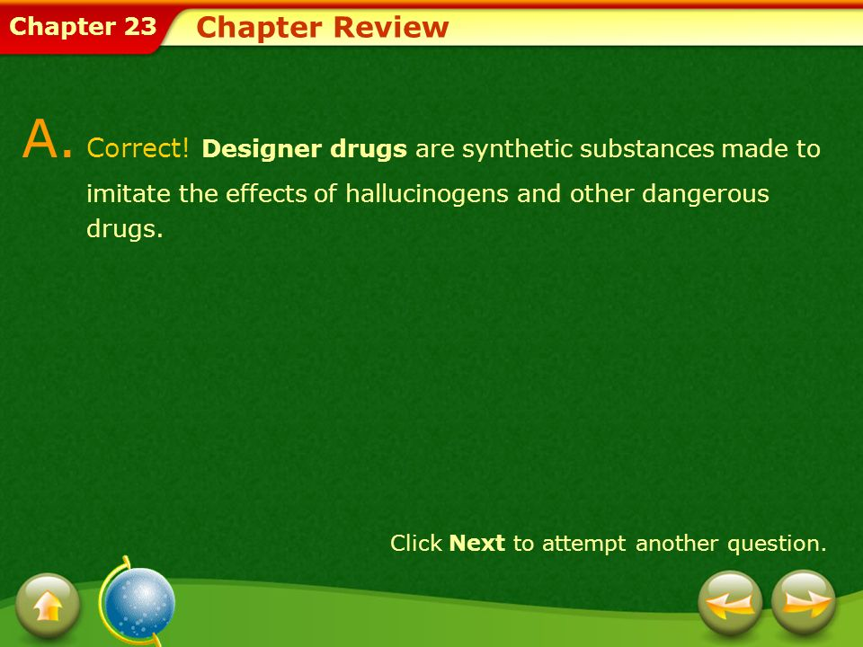 Chapter Review A. Correct! Designer drugs are synthetic substances made to imitate the effects of hallucinogens and other dangerous drugs.