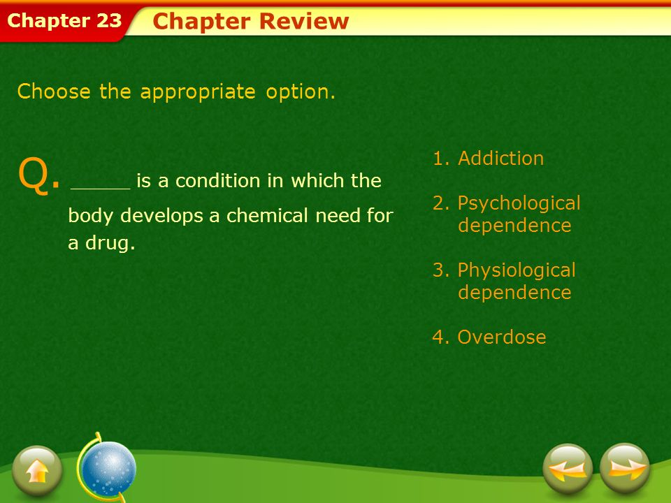 Chapter Review Choose the appropriate option. Q. _____ is a condition in which the body develops a chemical need for a drug.