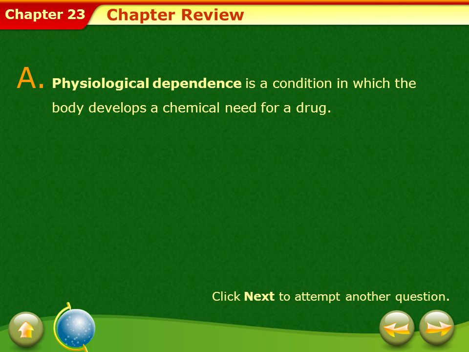 Chapter Review A. Physiological dependence is a condition in which the body develops a chemical need for a drug.