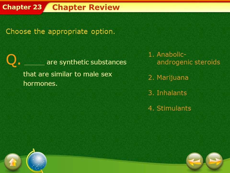 Chapter Review Choose the appropriate option. Q. _____ are synthetic substances that are similar to male sex hormones.
