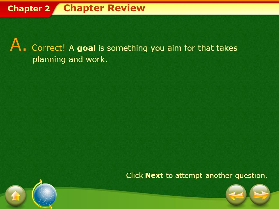 Chapter Review A. Correct. A goal is something you aim for that takes planning and work.