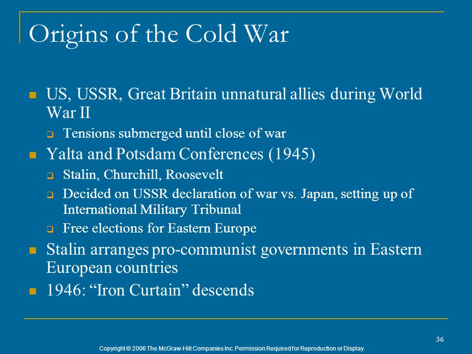 Origins of the Cold War US, USSR, Great Britain unnatural allies during World War II. Tensions submerged until close of war.