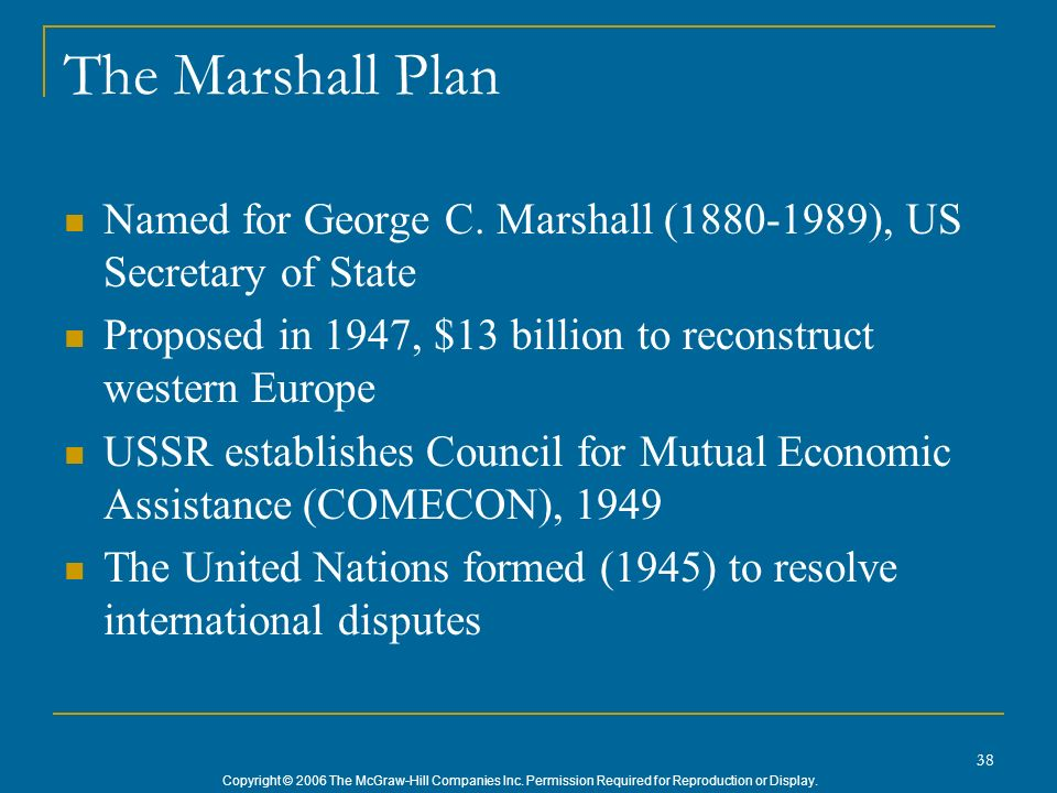 The Marshall Plan Named for George C. Marshall (1880-1989), US Secretary of State. Proposed in 1947, $13 billion to reconstruct western Europe.