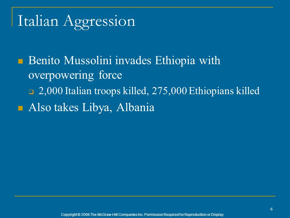 Italian Aggression Benito Mussolini invades Ethiopia with overpowering force. 2,000 Italian troops killed, 275,000 Ethiopians killed.