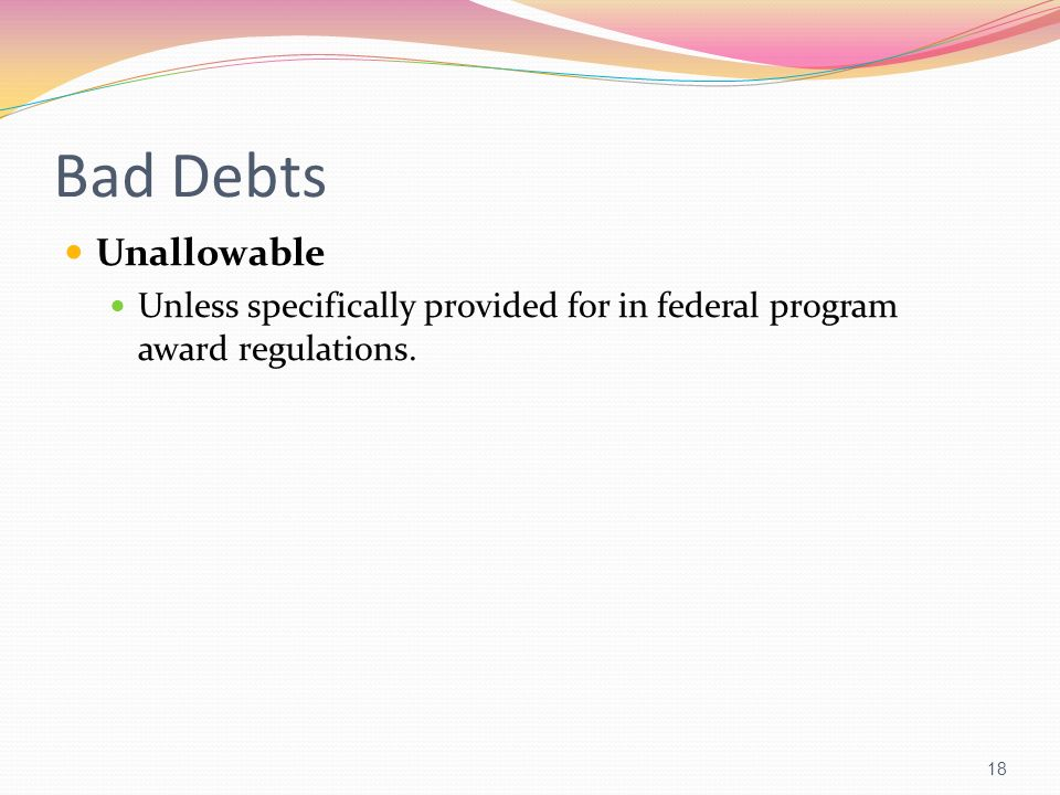 Bad Debts Unallowable Unless specifically provided for in federal program award regulations.