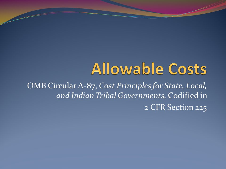Allowable Costs OMB Circular A-87, Cost Principles for State, Local, and Indian Tribal Governments, Codified in.