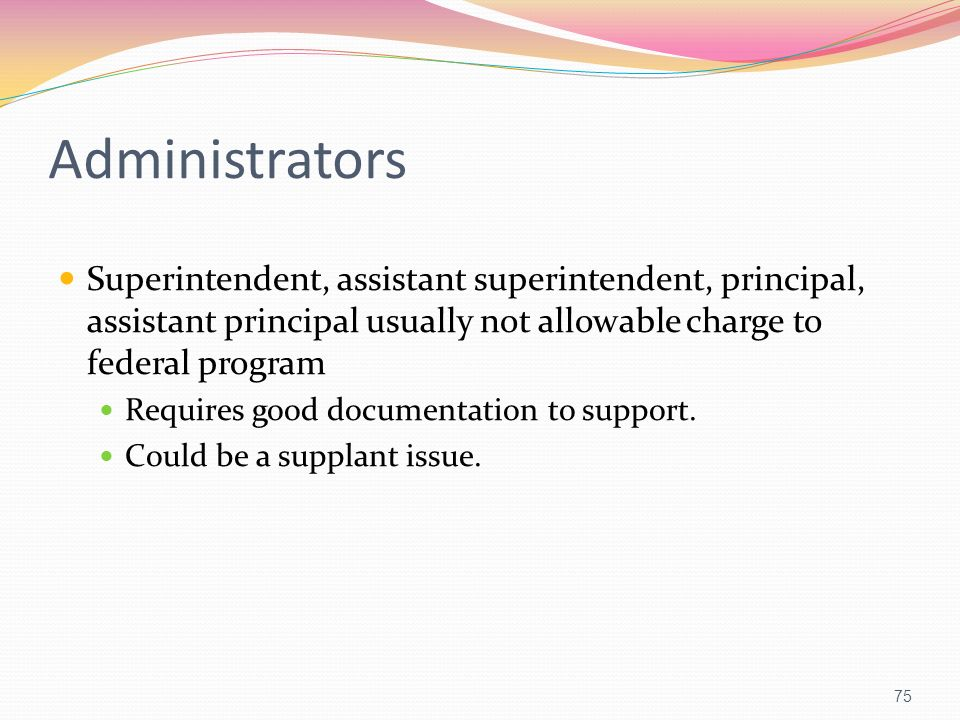 Administrators Superintendent, assistant superintendent, principal, assistant principal usually not allowable charge to federal program.