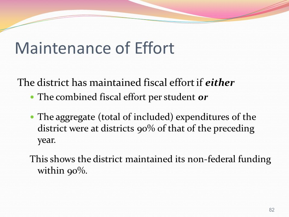 Maintenance of Effort The district has maintained fiscal effort if either. The combined fiscal effort per student or.