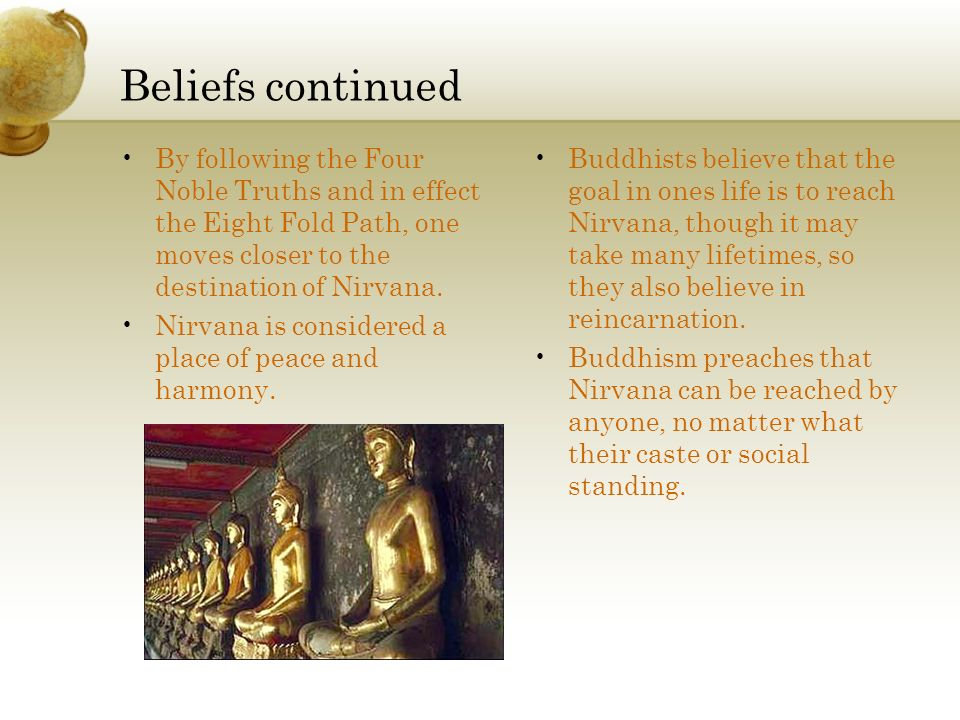 Beliefs continued By following the Four Noble Truths and in effect the Eight Fold Path, one moves closer to the destination of Nirvana.