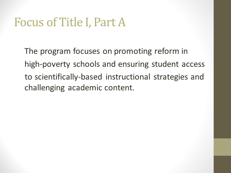 Focus of Title I, Part A The program focuses on promoting reform in. high-poverty schools and ensuring student access.