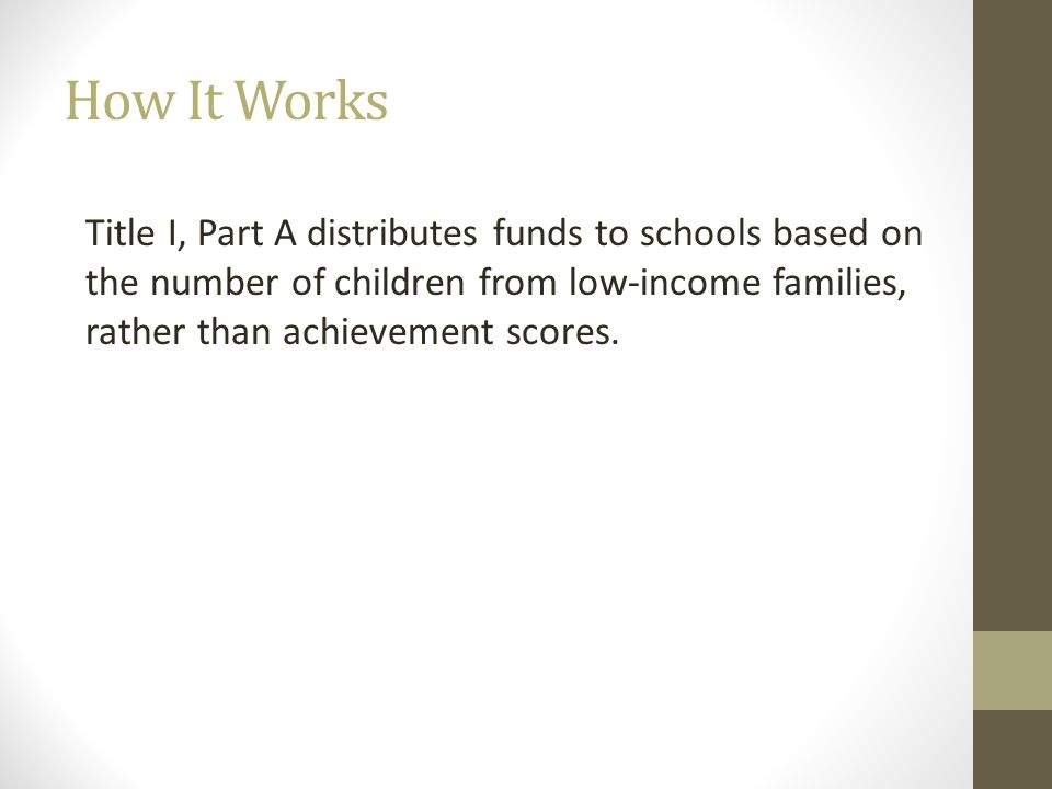 How It Works Title I, Part A distributes funds to schools based on the number of children from low-income families, rather than achievement scores.