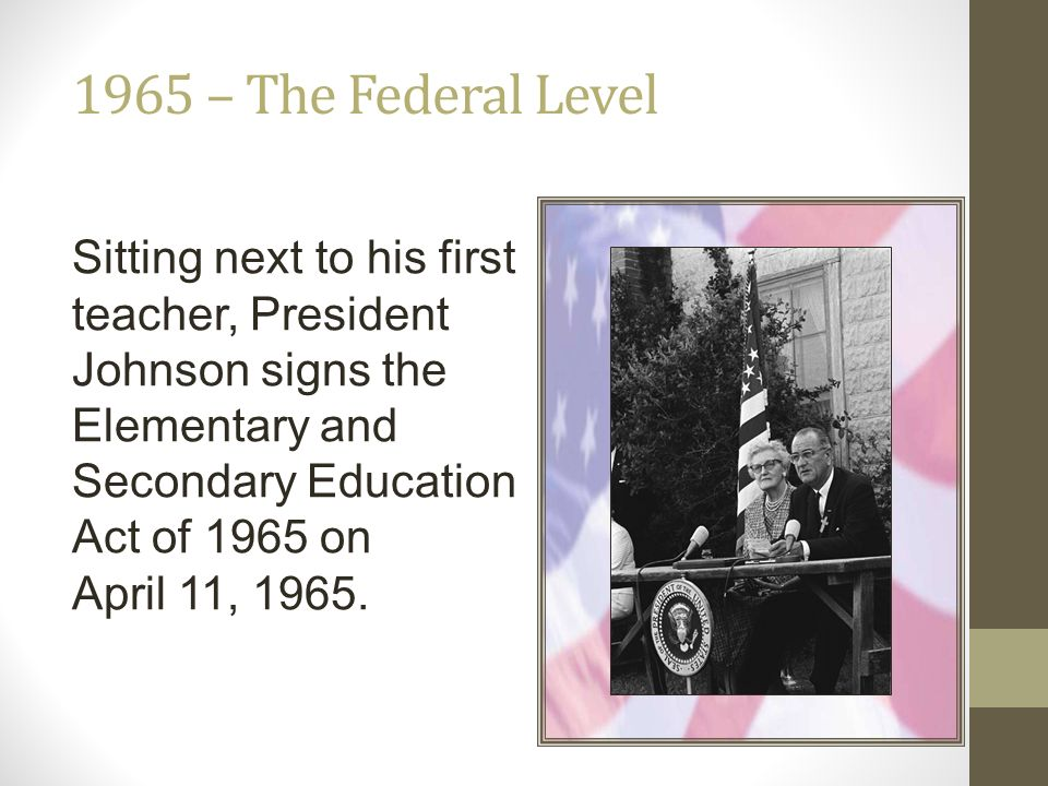 1965 – The Federal Level Sitting next to his first teacher, President Johnson signs the Elementary and Secondary Education Act of 1965 on.