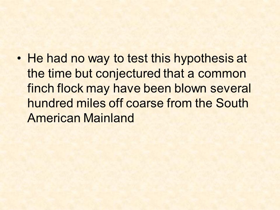 He had no way to test this hypothesis at the time but conjectured that a common finch flock may have been blown several hundred miles off coarse from the South American Mainland
