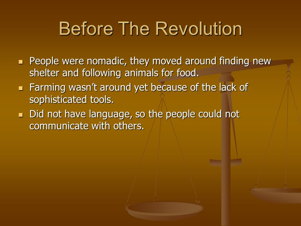 Before The Revolution People were nomadic, they moved around finding new shelter and following animals for food.