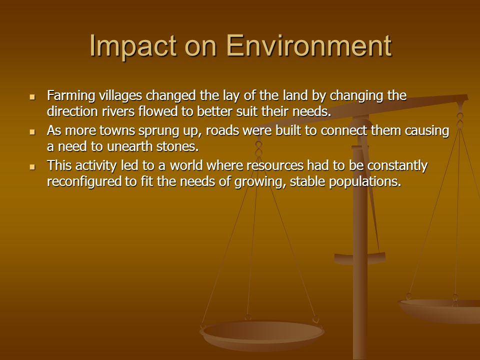 Impact on Environment Farming villages changed the lay of the land by changing the direction rivers flowed to better suit their needs.