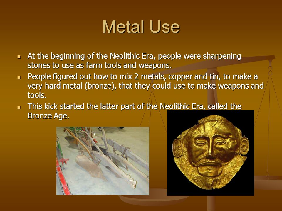 Metal Use At the beginning of the Neolithic Era, people were sharpening stones to use as farm tools and weapons.