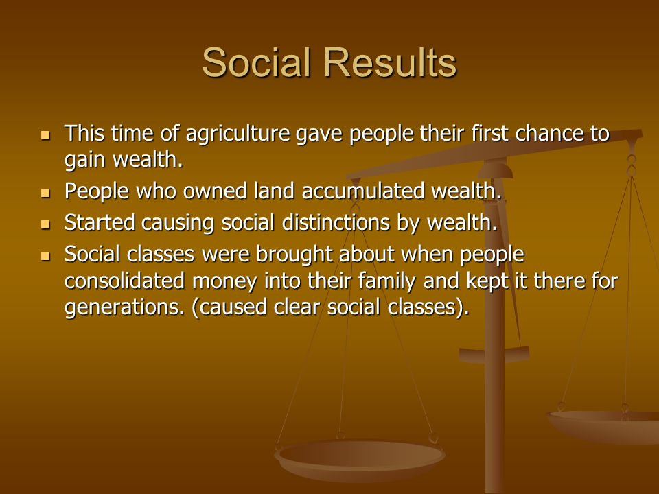 Social Results This time of agriculture gave people their first chance to gain wealth. People who owned land accumulated wealth.