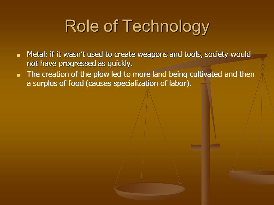 Role of Technology Metal: if it wasn't used to create weapons and tools, society would not have progressed as quickly.