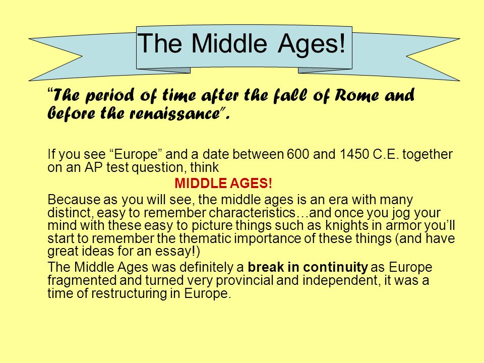 The Middle Ages! The period of time after the fall of Rome and before the renaissance .