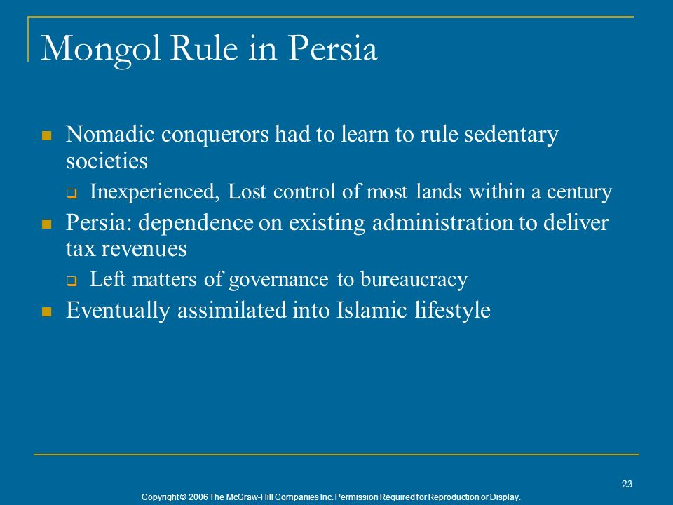 Mongol Rule in Persia Nomadic conquerors had to learn to rule sedentary societies. Inexperienced, Lost control of most lands within a century.