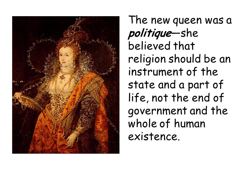 The new queen was a politique—she believed that religion should be an instrument of the state and a part of life, not the end of government and the whole of human existence.