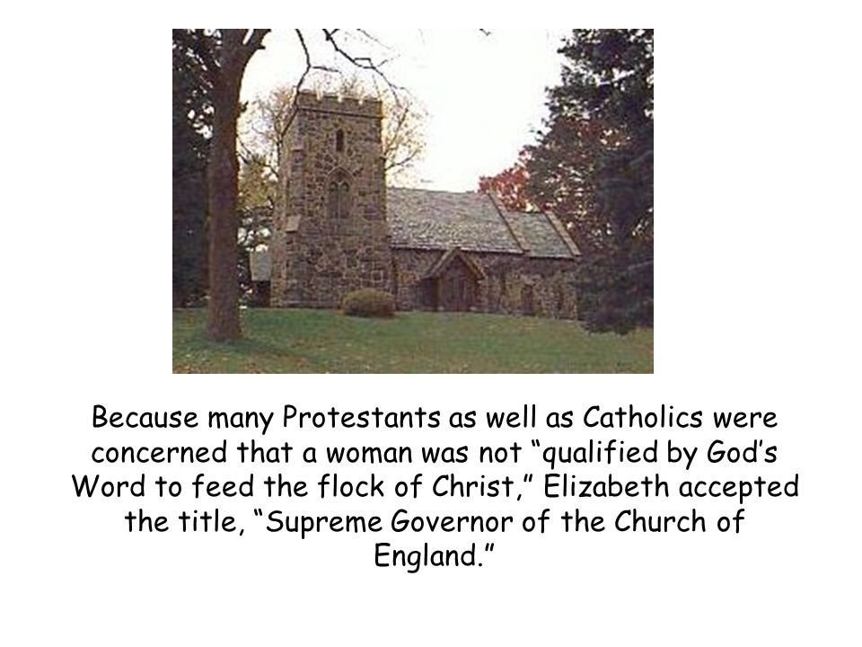 Because many Protestants as well as Catholics were concerned that a woman was not qualified by God's Word to feed the flock of Christ, Elizabeth accepted the title, Supreme Governor of the Church of England.