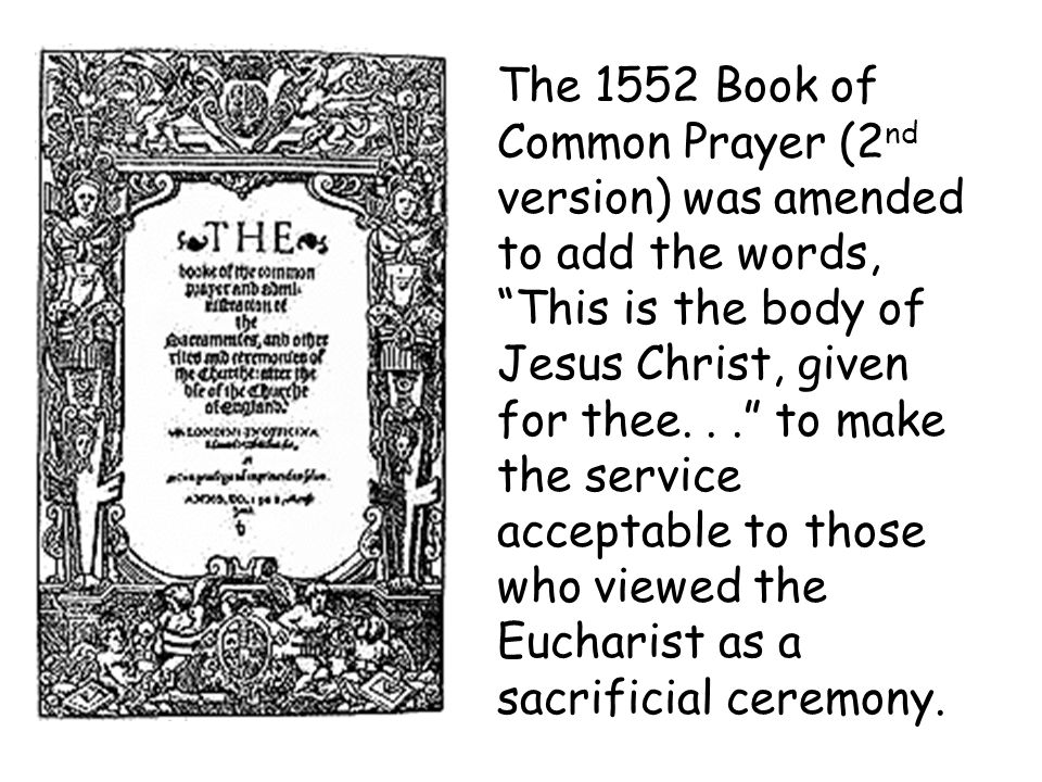 The 1552 Book of Common Prayer (2nd version) was amended to add the words, This is the body of Jesus Christ, given for thee.