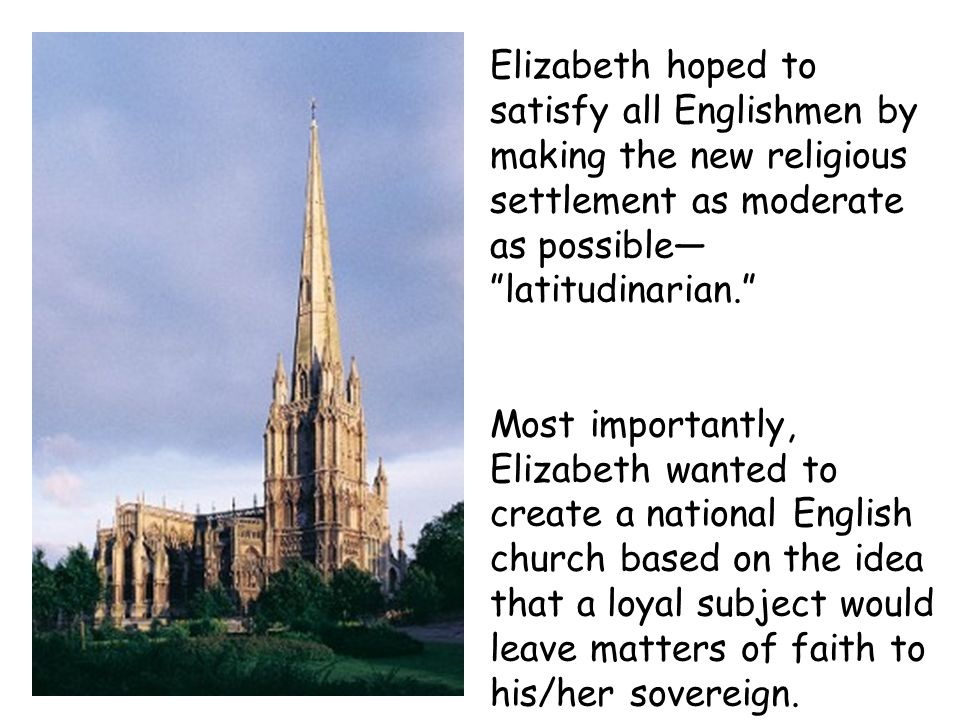 Elizabeth hoped to satisfy all Englishmen by making the new religious settlement as moderate as possible— latitudinarian.