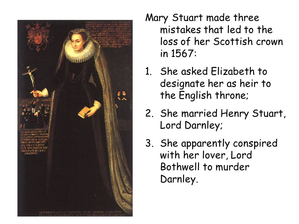 Mary Stuart made three mistakes that led to the loss of her Scottish crown in 1567: