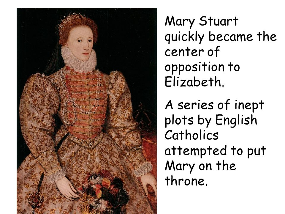 Mary Stuart quickly became the center of opposition to Elizabeth.